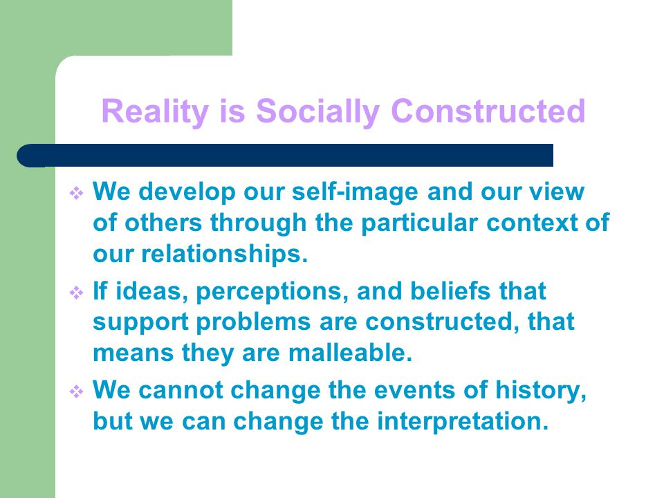 Reality is Socially Constructed  We develop our self-image and our view of others through the particular context of our relationships.