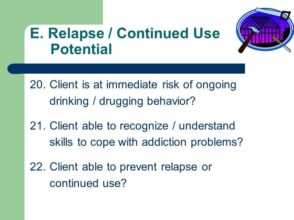 D. Treatment Acceptance / Resistance 17.Client agrees with others that he / she has an addiction problem? 18.Client willing to comply with treatment t