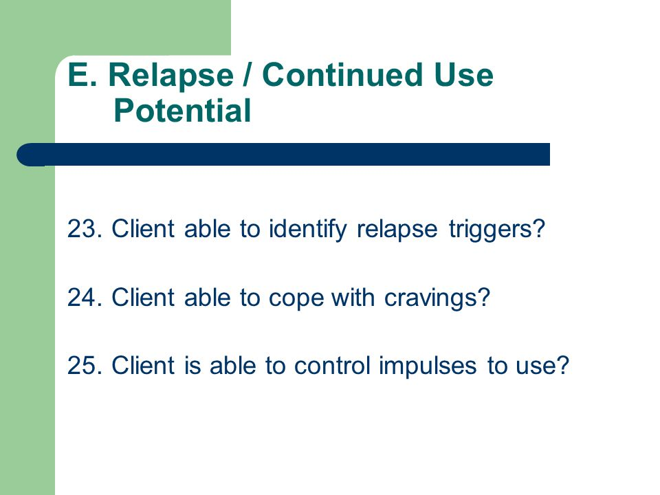 E. Relapse / Continued Use Potential 20.Client is at immediate risk of ongoing drinking / drugging behavior? 21.Client able to recognize / understand