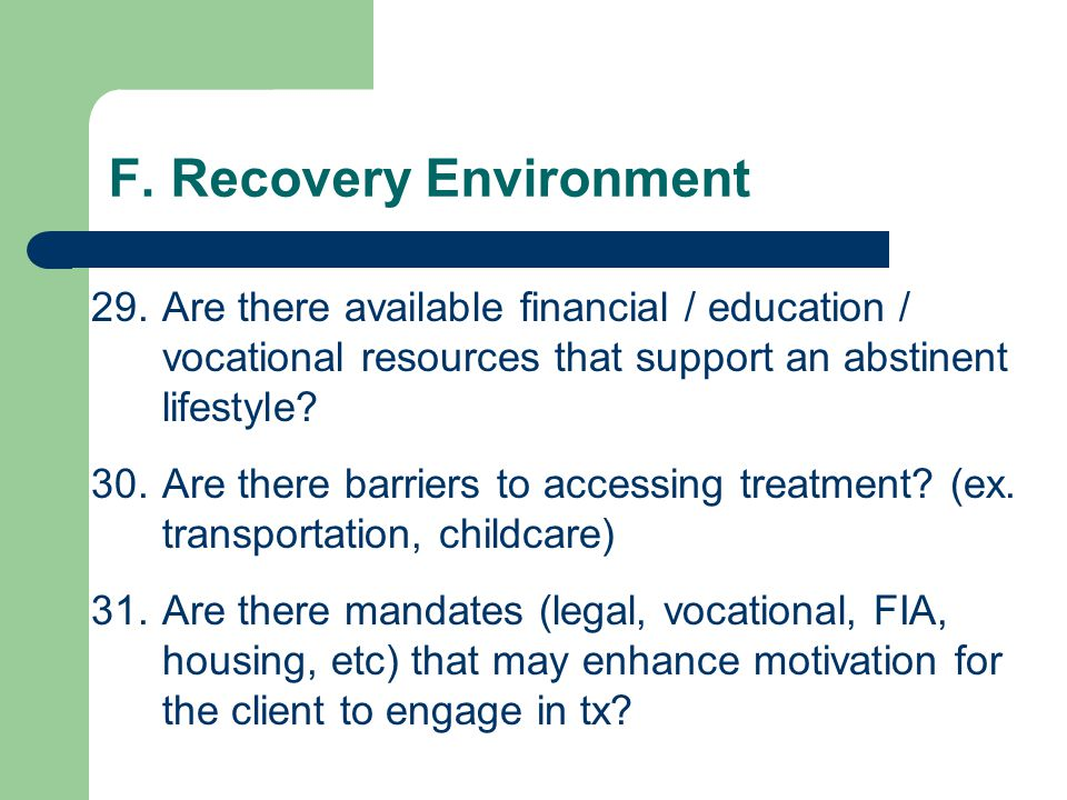 F. Recovery Environment 26.Are client's significant other or family members a threat to treatment engagement or success? 27.Is client's school or work