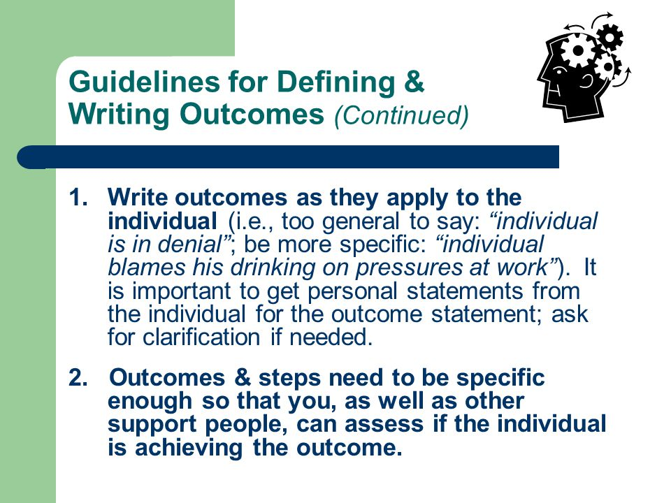 Guidelines for Defining & Writing Outcomes S pecific – clearly state the outcome statement & steps that are going to be taken to achieve this outcome.