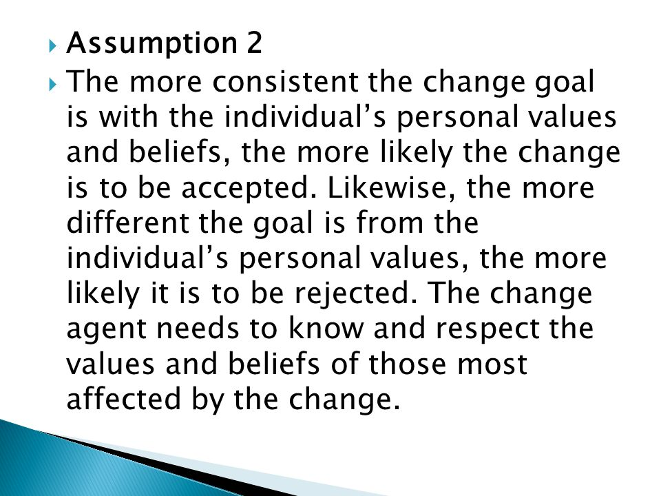  Assumption 2  The more consistent the change goal is with the individual's personal values and beliefs, the more likely the change is to be accepted.