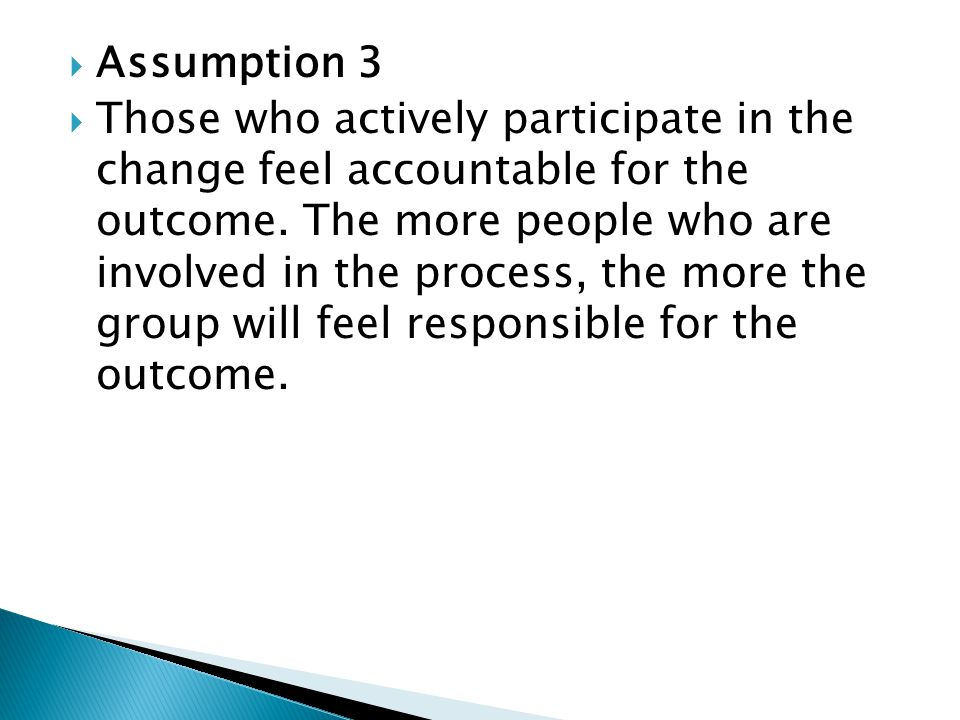  Assumption 3  Those who actively participate in the change feel accountable for the outcome.