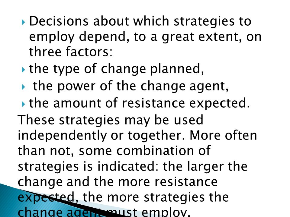  Decisions about which strategies to employ depend, to a great extent, on three factors:  the type of change planned,  the power of the change agent,  the amount of resistance expected.