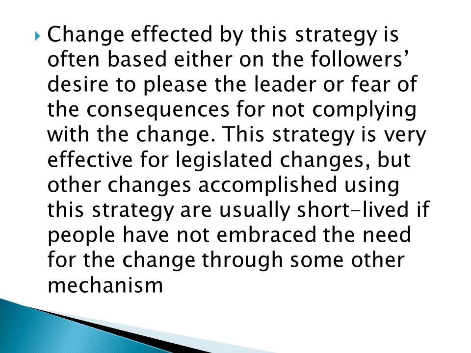  Change effected by this strategy is often based either on the followers' desire to please the leader or fear of the consequences for not complying with the change.