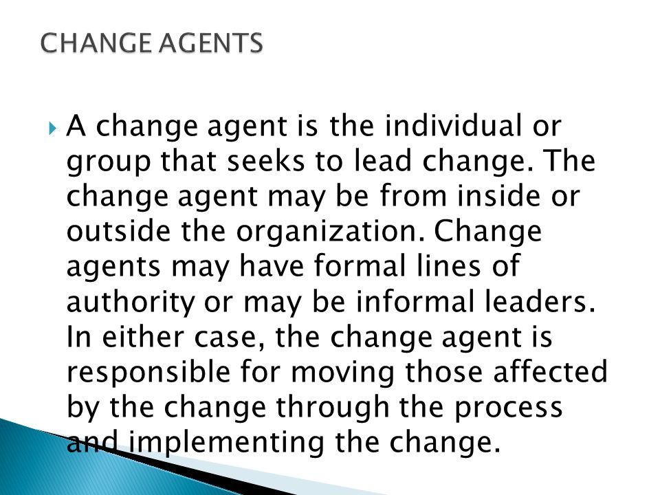  A change agent is the individual or group that seeks to lead change.