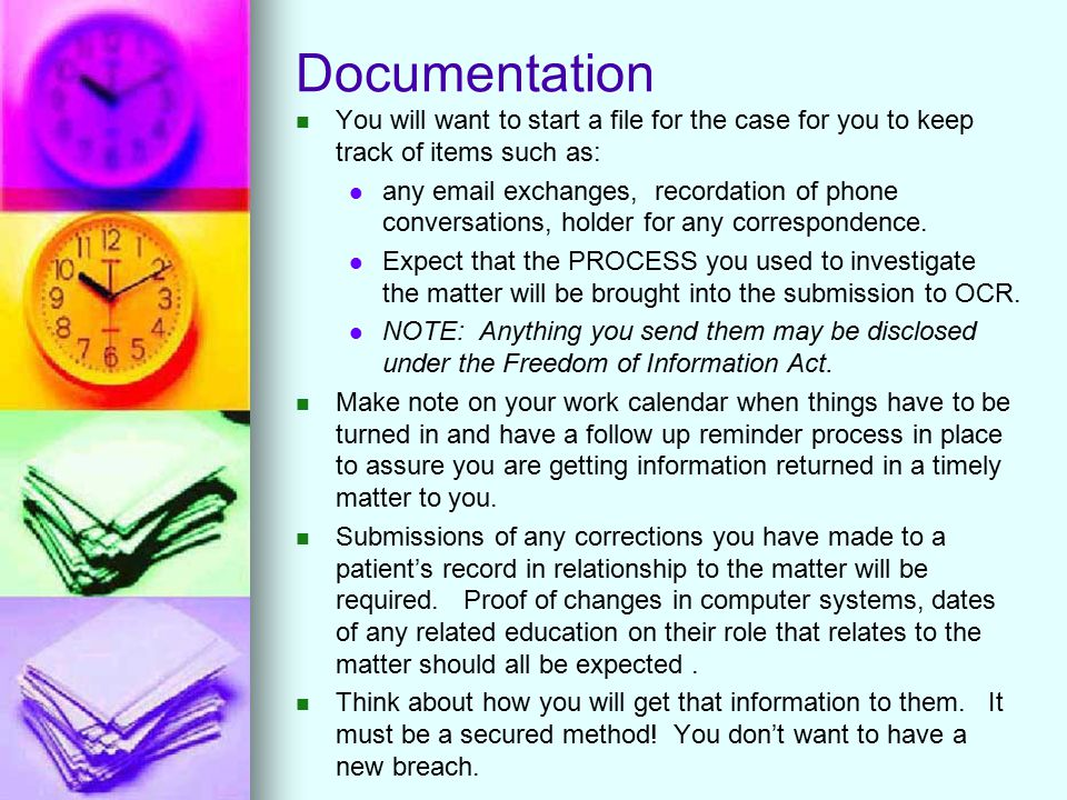 Documentation You will want to start a file for the case for you to keep track of items such as: any email exchanges, recordation of phone conversations, holder for any correspondence.