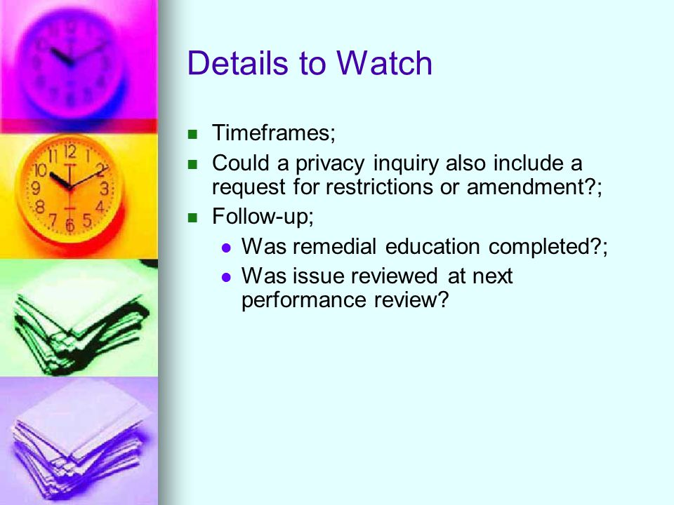 Details to Watch Timeframes; Could a privacy inquiry also include a request for restrictions or amendment ; Follow-up; Was remedial education completed ; Was issue reviewed at next performance review