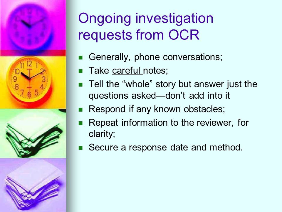 Ongoing investigation requests from OCR Generally, phone conversations; Take careful notes; Tell the whole story but answer just the questions asked—don't add into it Respond if any known obstacles; Repeat information to the reviewer, for clarity; Secure a response date and method.