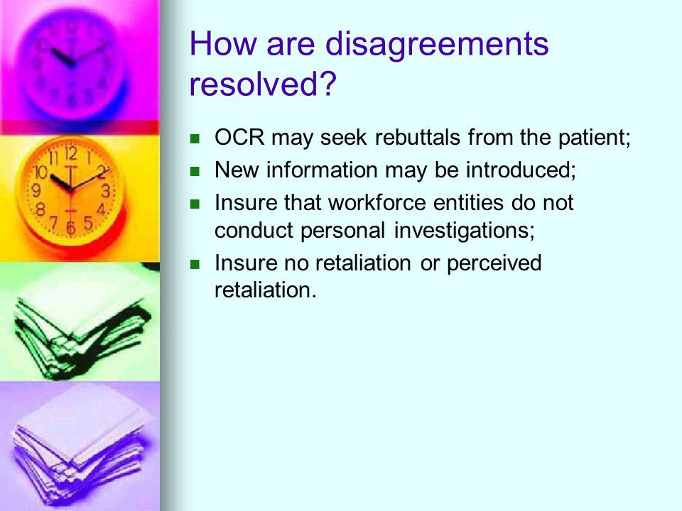 How are disagreements resolved? OCR may seek rebuttals from the patient; New information may be introduced; Insure that workforce entities do not cond