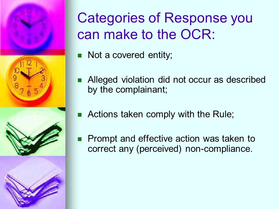 Categories of Response you can make to the OCR: Not a covered entity; Alleged violation did not occur as described by the complainant; Actions taken comply with the Rule; Prompt and effective action was taken to correct any (perceived) non-compliance.