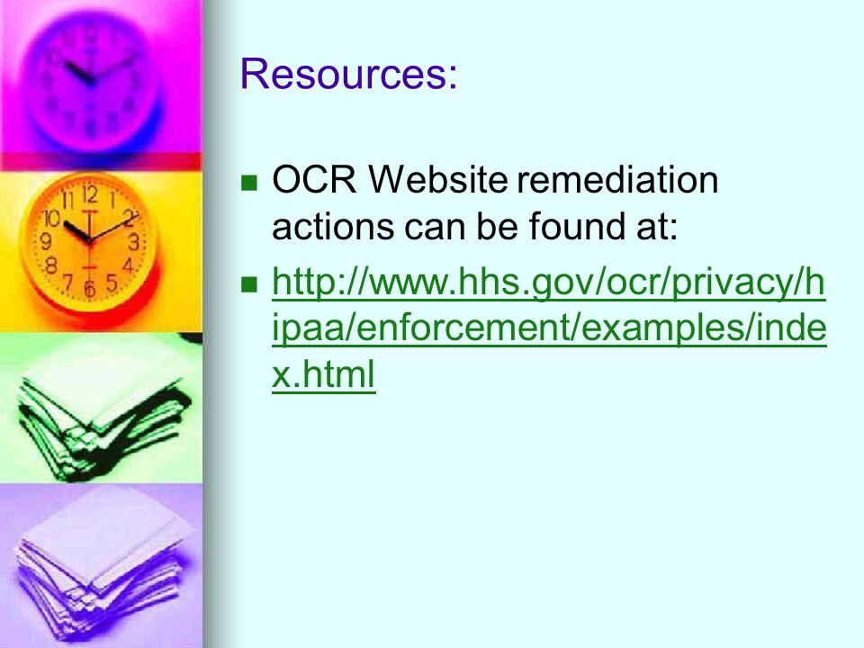 Resources: OCR Website remediation actions can be found at: http://www.hhs.gov/ocr/privacy/h ipaa/enforcement/examples/inde x.html http://www.hhs.gov/