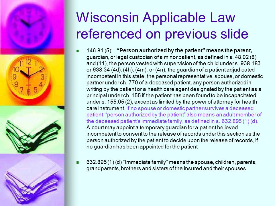 Wisconsin Applicable Law referenced on previous slide 146.81 (5): Person authorized by the patient means the parent, guardian, or legal custodian of a minor patient, as defined in s.