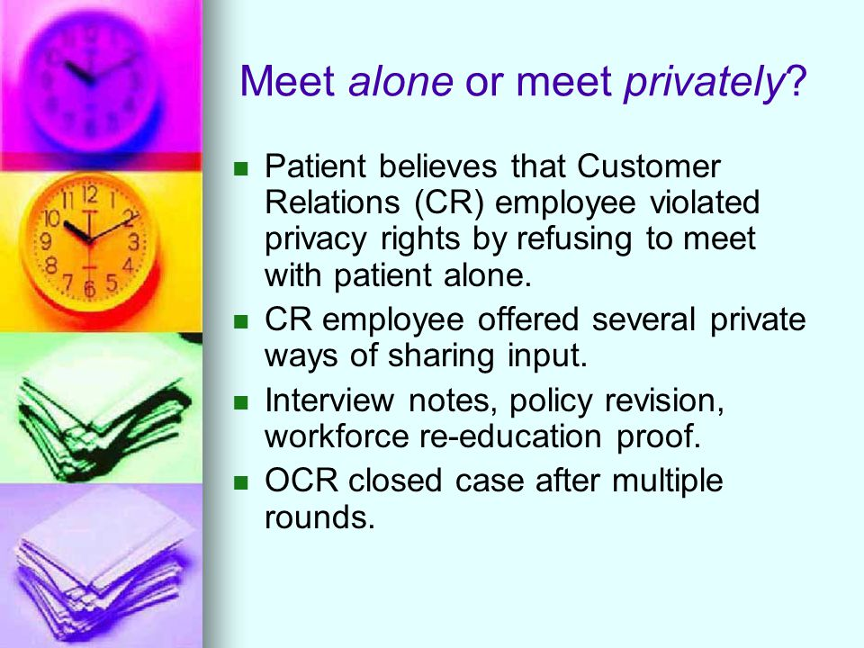 Meet alone or meet privately? Patient believes that Customer Relations (CR) employee violated privacy rights by refusing to meet with patient alone. C