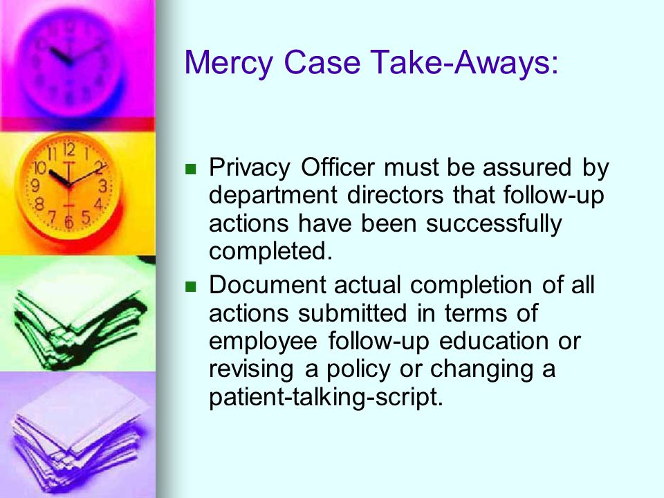 Mercy Case Take-Aways: Privacy Officer must be assured by department directors that follow-up actions have been successfully completed.