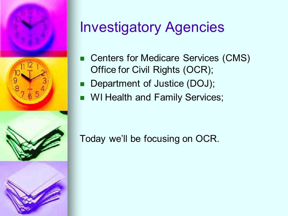 Investigatory Agencies Centers for Medicare Services (CMS) Office for Civil Rights (OCR); Department of Justice (DOJ); WI Health and Family Services;