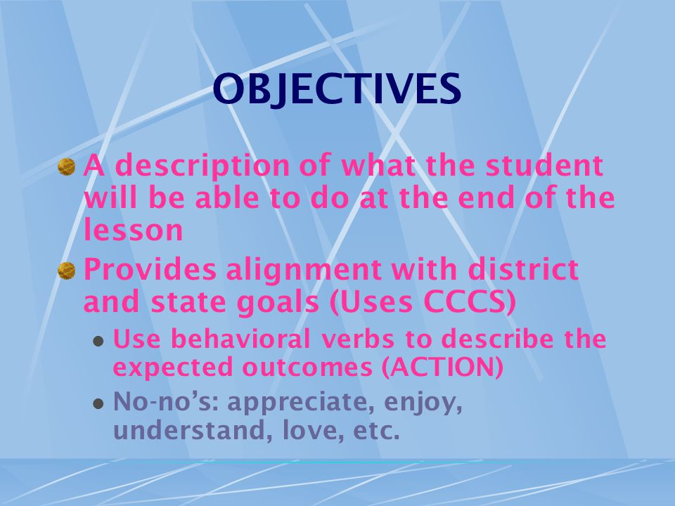 OBJECTIVES A description of what the student will be able to do at the end of the lesson Provides alignment with district and state goals (Uses CCCS) Use behavioral verbs to describe the expected outcomes (ACTION) No-no's: appreciate, enjoy, understand, love, etc.