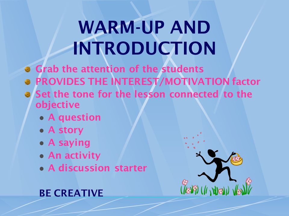 WARM-UP AND INTRODUCTION Grab the attention of the students PROVIDES THE INTEREST/MOTIVATION factor Set the tone for the lesson connected to the objective A question A story A saying An activity A discussion starter BE CREATIVE