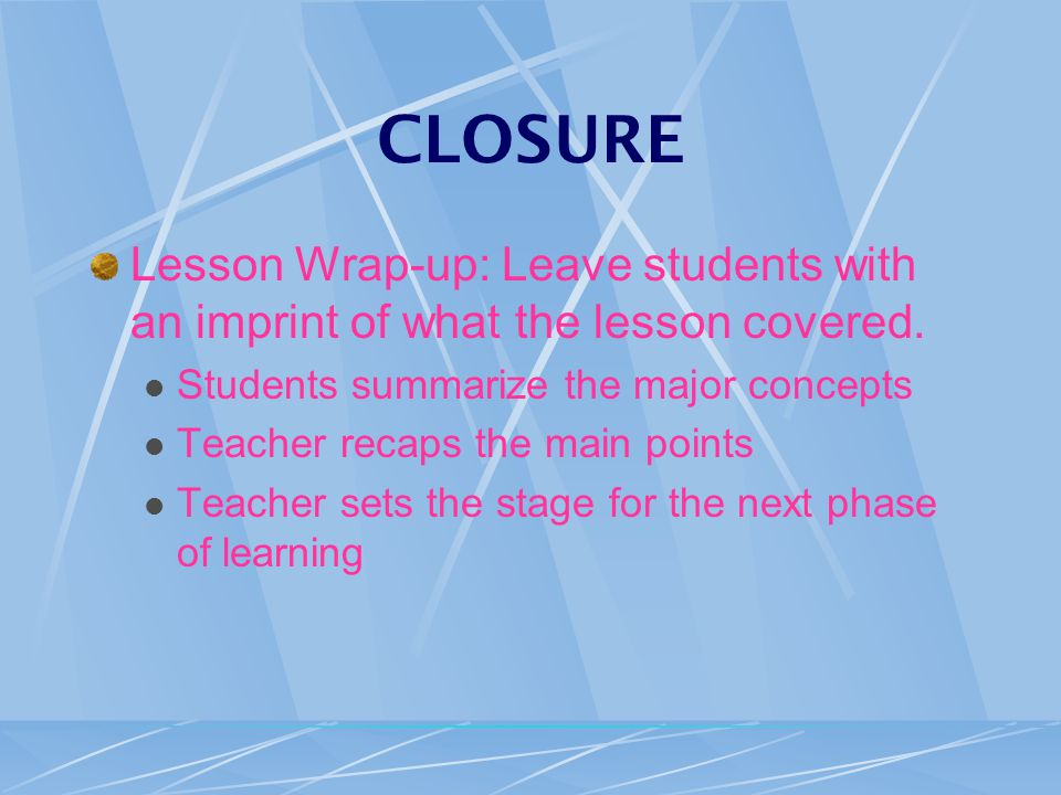 CLOSURE Lesson Wrap-up: Leave students with an imprint of what the lesson covered.