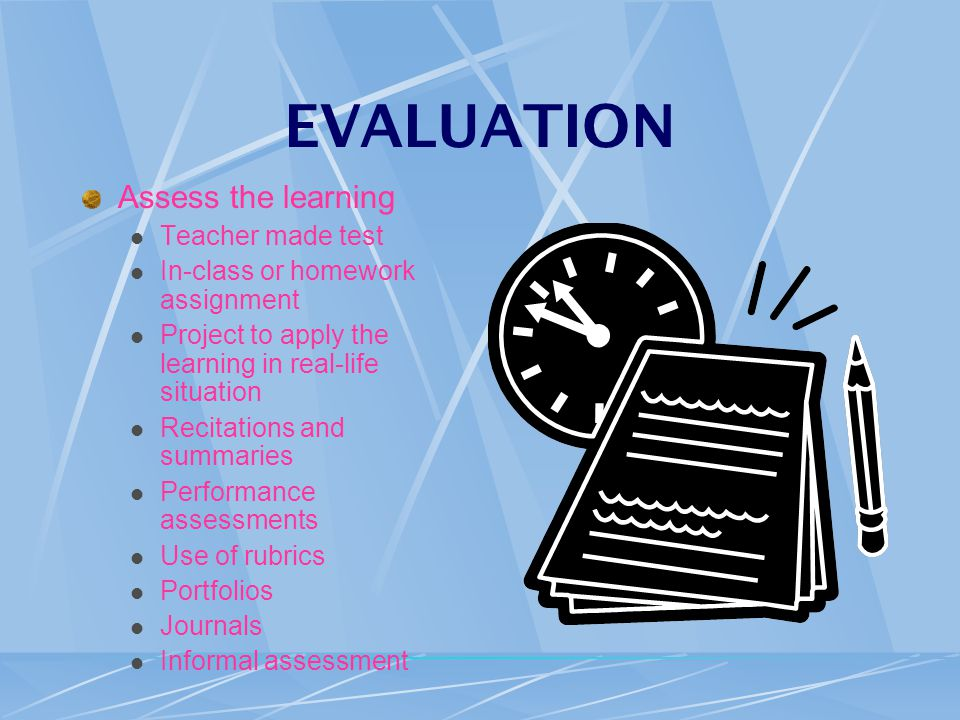 EVALUATION Assess the learning Teacher made test In-class or homework assignment Project to apply the learning in real-life situation Recitations and summaries Performance assessments Use of rubrics Portfolios Journals Informal assessment