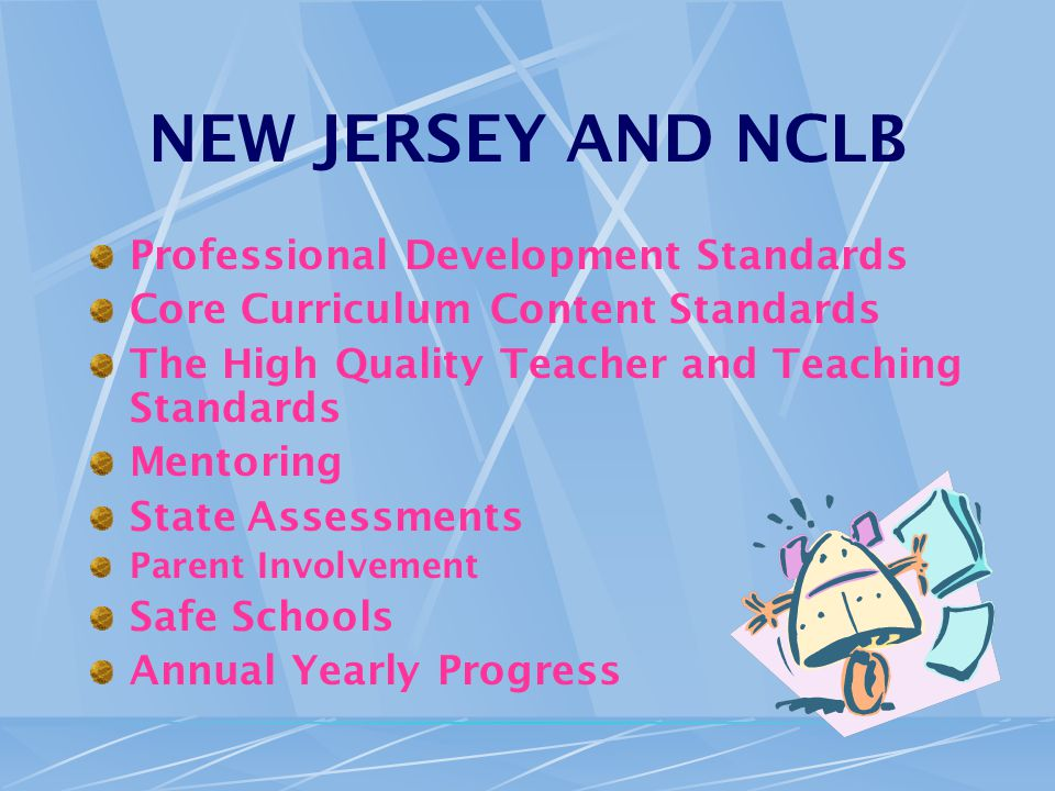 NEW JERSEY AND NCLB Professional Development Standards Core Curriculum Content Standards The High Quality Teacher and Teaching Standards Mentoring State Assessments Parent Involvement Safe Schools Annual Yearly Progress