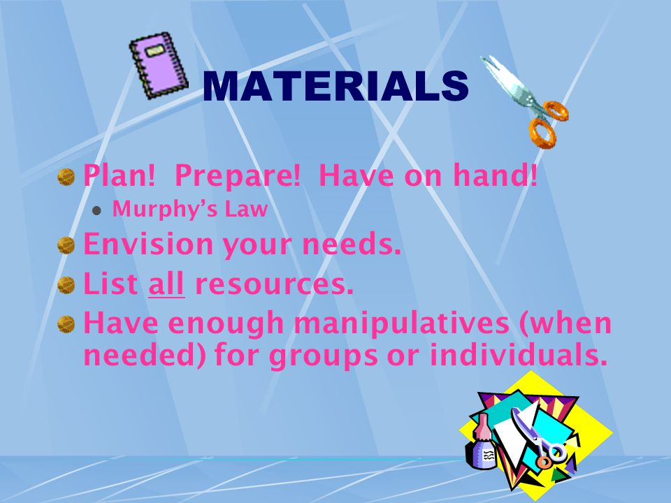 MATERIALS Plan. Prepare. Have on hand. Murphy's Law Envision your needs.