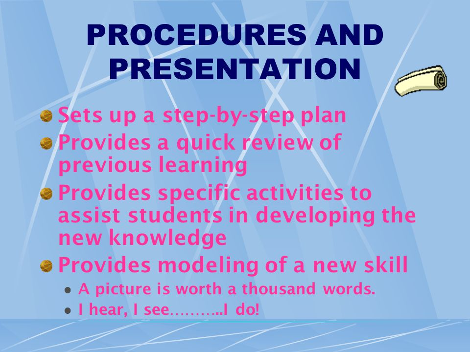 PROCEDURES AND PRESENTATION Sets up a step-by-step plan Provides a quick review of previous learning Provides specific activities to assist students in developing the new knowledge Provides modeling of a new skill A picture is worth a thousand words.