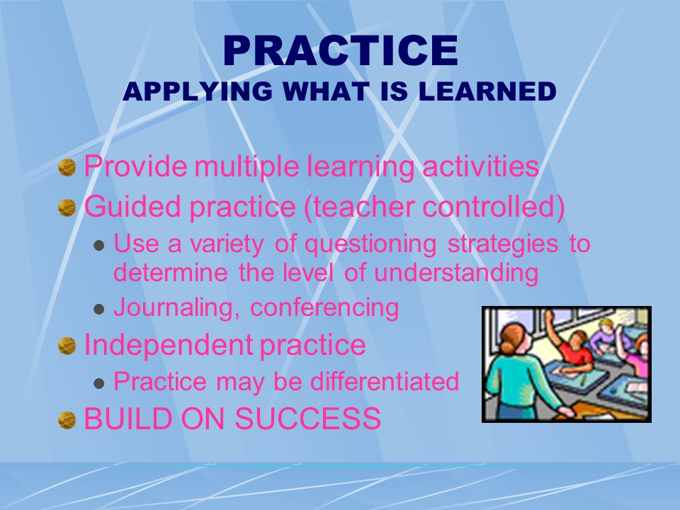PRACTICE APPLYING WHAT IS LEARNED Provide multiple learning activities Guided practice (teacher controlled) Use a variety of questioning strategies to determine the level of understanding Journaling, conferencing Independent practice Practice may be differentiated BUILD ON SUCCESS
