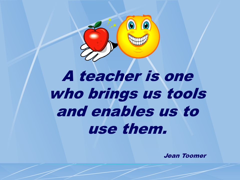 A teacher is one who brings us tools and enables us to use them. Jean Toomer