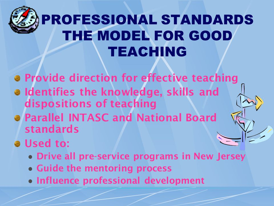 PROFESSIONAL STANDARDS THE MODEL FOR GOOD TEACHING Provide direction for effective teaching Identifies the knowledge, skills and dispositions of teaching Parallel INTASC and National Board standards Used to: Drive all pre-service programs in New Jersey Guide the mentoring process Influence professional development