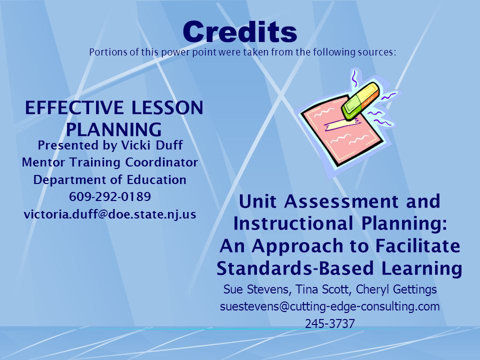 Credits EFFECTIVE LESSON PLANNING Presented by Vicki Duff Mentor Training Coordinator Department of Education 609-292-0189 victoria.duff@doe.state.nj.us Unit Assessment and Instructional Planning: An Approach to Facilitate Standards-Based Learning Sue Stevens, Tina Scott, Cheryl Gettings suestevens@cutting-edge-consulting.com 245-3737 Portions of this power point were taken from the following sources: