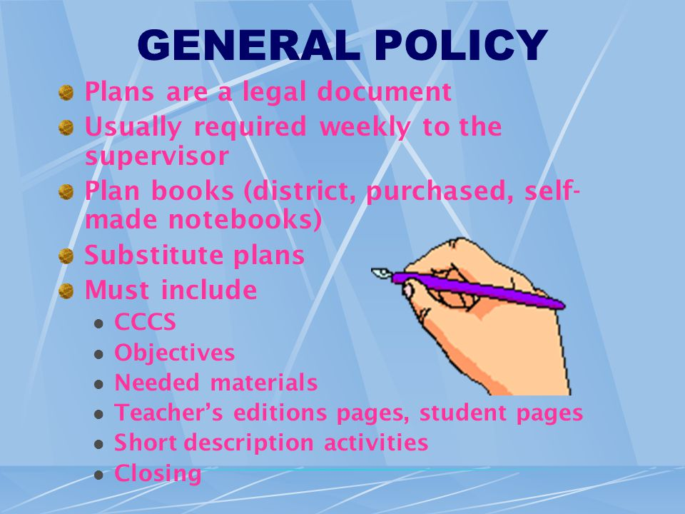 GENERAL POLICY Plans are a legal document Usually required weekly to the supervisor Plan books (district, purchased, self- made notebooks) Substitute plans Must include CCCS Objectives Needed materials Teacher's editions pages, student pages Short description activities Closing
