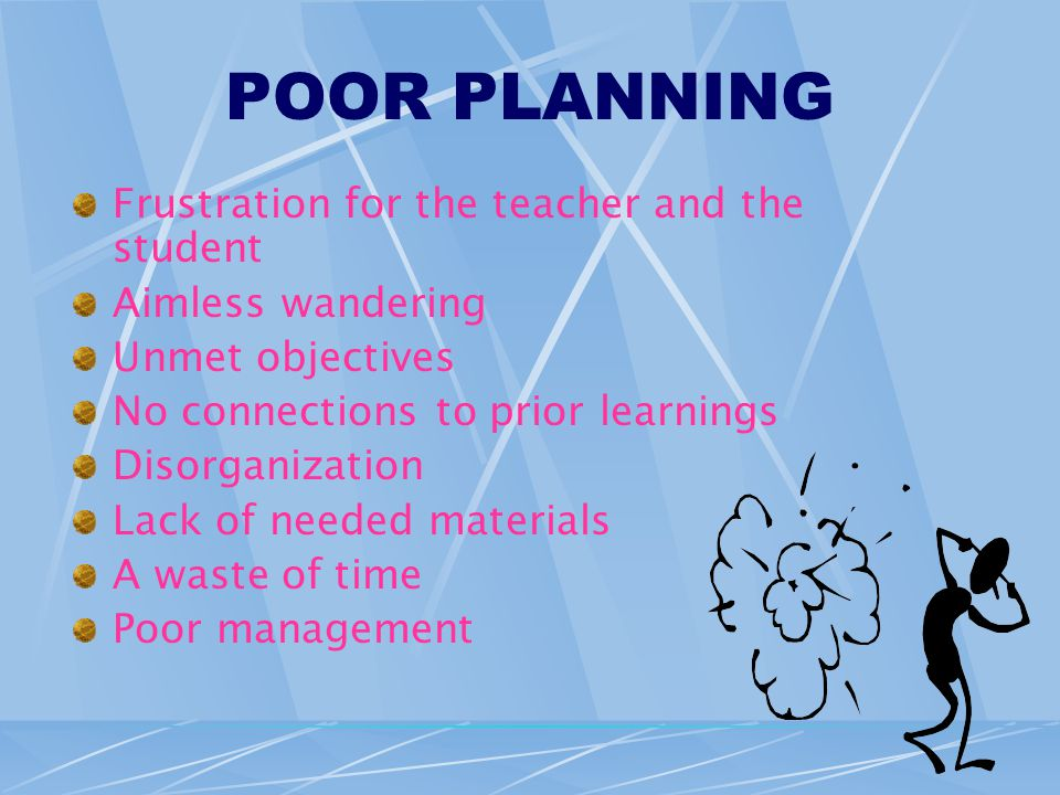 POOR PLANNING Frustration for the teacher and the student Aimless wandering Unmet objectives No connections to prior learnings Disorganization Lack of needed materials A waste of time Poor management