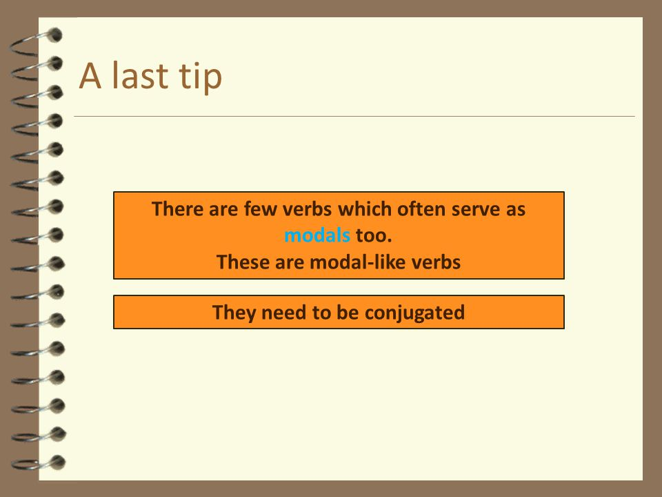 A last tip There are few verbs which often serve as modals too. These are modal-like verbs They need to be conjugated