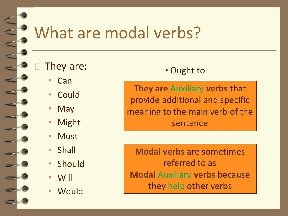 What are modal verbs? 4 They are: Can Could May Might Must Shall Should Will Would Ought to Modal verbs are sometimes referred to as Modal Auxiliary v