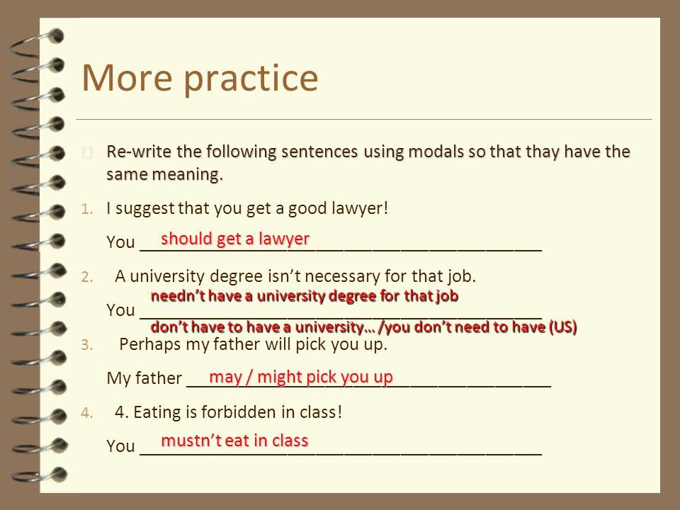 More practice 4 Re-write the following sentences using modals so that thay have the same meaning. 1. I suggest that you get a good lawyer! You _______