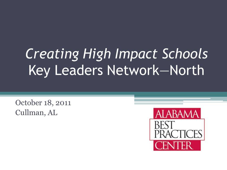Creating High Impact Schools Key Leaders Network—North October 18, 2011 Cullman, AL