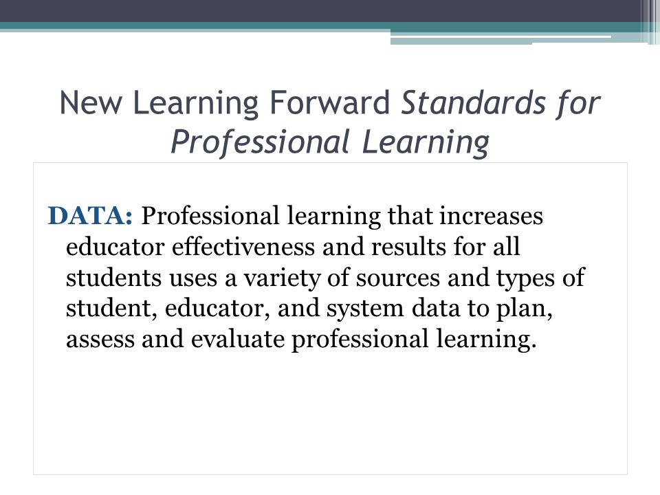 New Learning Forward Standards for Professional Learning DATA: Professional learning that increases educator effectiveness and results for all student