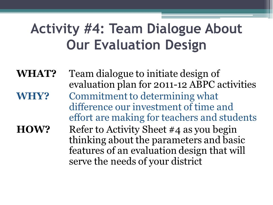 Activity #4: Team Dialogue About Our Evaluation Design WHAT?Team dialogue to initiate design of evaluation plan for 2011-12 ABPC activities WHY?Commit
