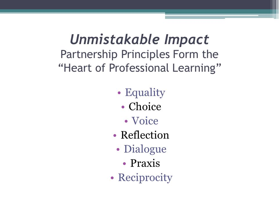 "Unmistakable Impact Partnership Principles Form the ""Heart of Professional Learning"" Equality Choice Voice Reflection Dialogue Praxis Reciprocity"