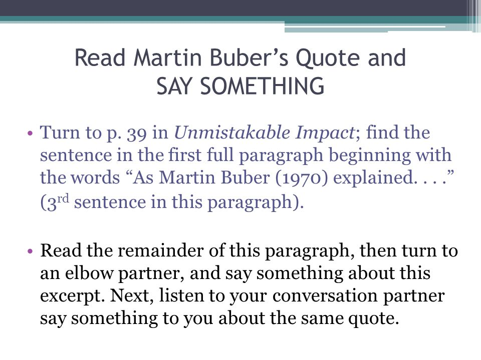 Read Martin Buber's Quote and SAY SOMETHING Turn to p. 39 in Unmistakable Impact; find the sentence in the first full paragraph beginning with the wor