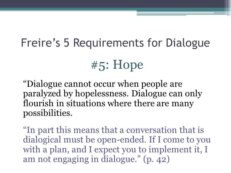 "Freire's 5 Requirements for Dialogue #5: Hope ""Dialogue cannot occur when people are paralyzed by hopelessness. Dialogue can only flourish in situatio"