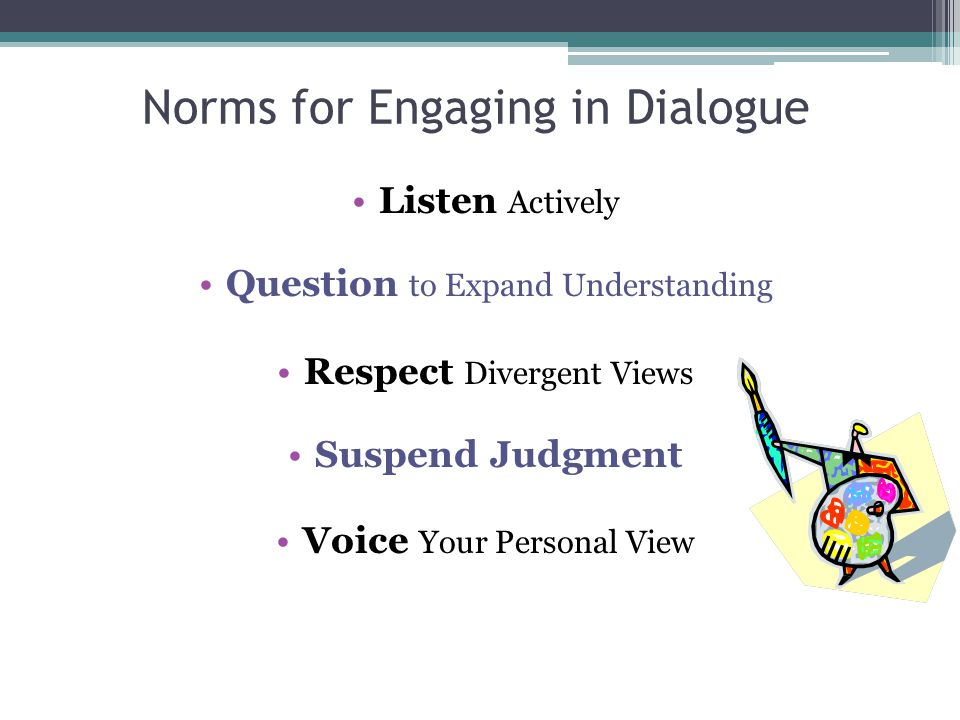 Norms for Engaging in Dialogue Listen Actively Question to Expand Understanding Respect Divergent Views Suspend Judgment Voice Your Personal View