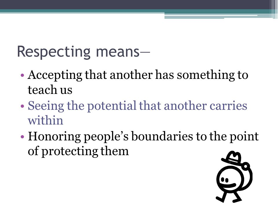Respecting means— Accepting that another has something to teach us Seeing the potential that another carries within Honoring people's boundaries to th