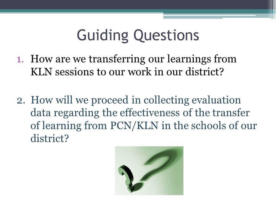 Guiding Questions 1.How are we transferring our learnings from KLN sessions to our work in our district? 2. How will we proceed in collecting evaluati