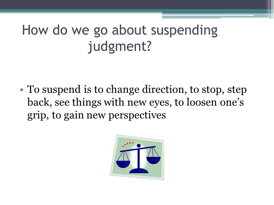 How do we go about suspending judgment? To suspend is to change direction, to stop, step back, see things with new eyes, to loosen one's grip, to gain