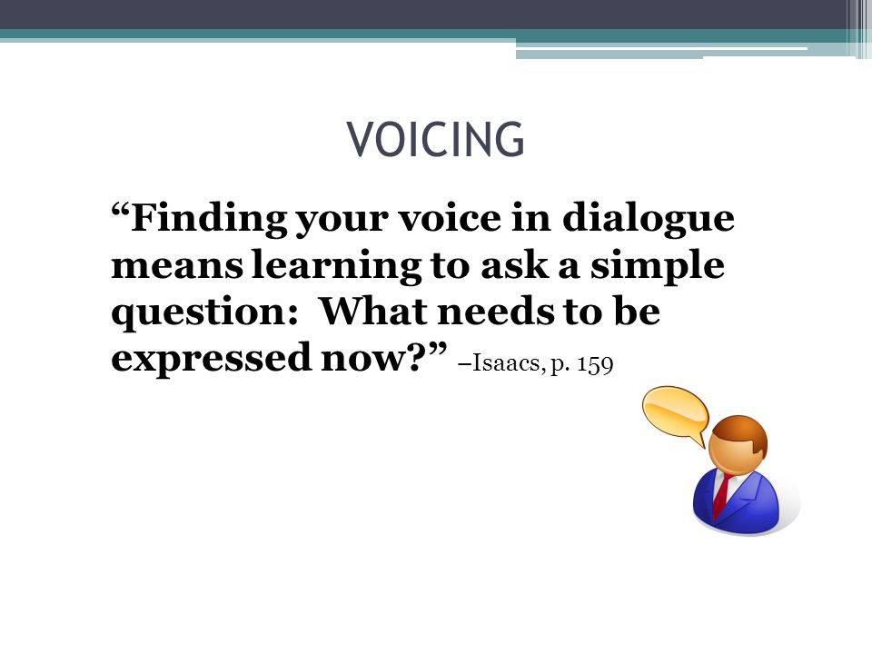 "VOICING ""Finding your voice in dialogue means learning to ask a simple question: What needs to be expressed now?"" –Isaacs, p. 159"