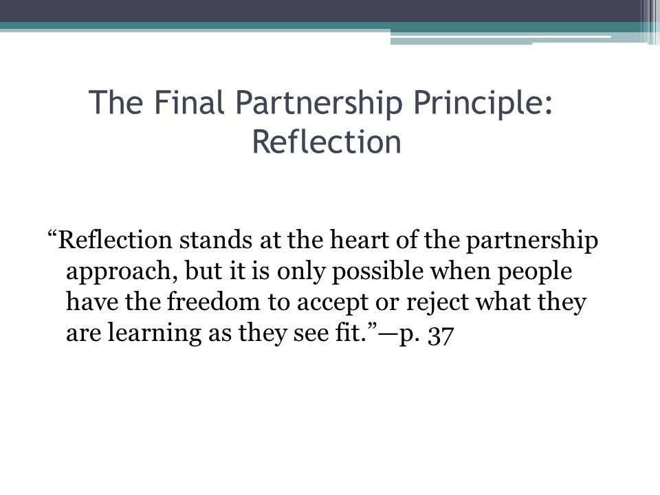 "The Final Partnership Principle: Reflection ""Reflection stands at the heart of the partnership approach, but it is only possible when people have the"