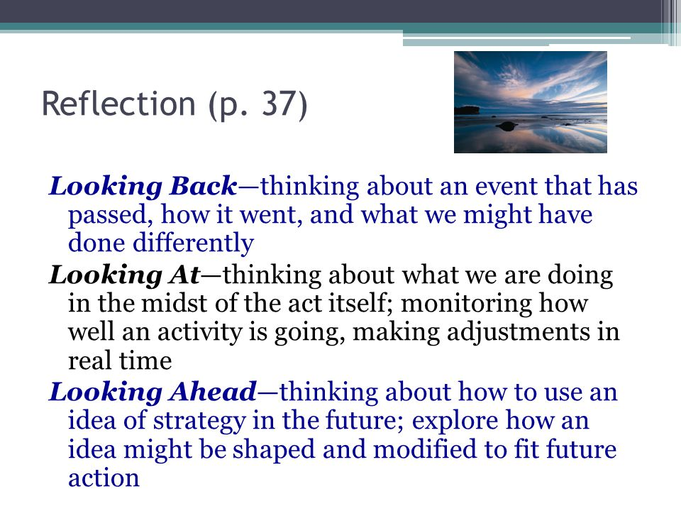 Reflection (p. 37) Looking Back—thinking about an event that has passed, how it went, and what we might have done differently Looking At—thinking abou