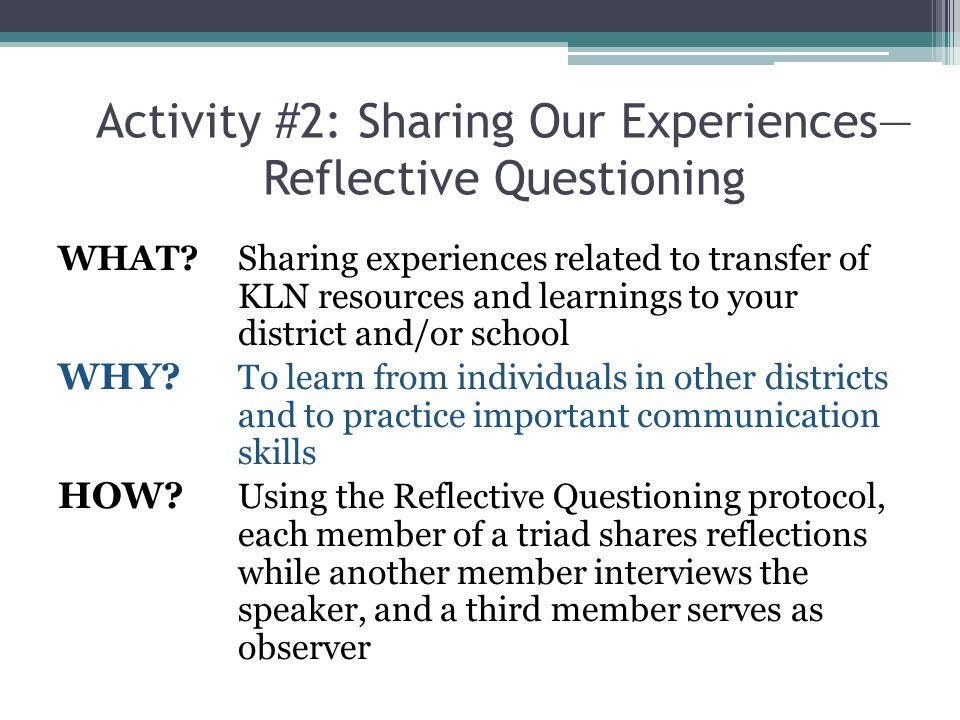 Activity #2: Sharing Our Experiences— Reflective Questioning WHAT? Sharing experiences related to transfer of KLN resources and learnings to your dist